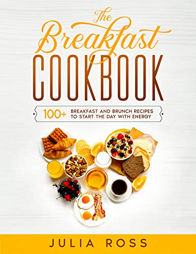 THE BREAKFAST COOKBOOK: 100 Breakfast and Brunch Easy Recipes to Start The Day in The Best Way – A step by step guide with color images