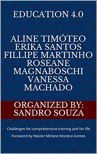 EDUCATION 4.0 Aline Timóteo Erika Santos Fillipe Martinho Roseane Magnaboschi Vanessa Machado: Challenges for comprehensive training and for life Foreword ... Book 20200803) (English Edition)