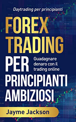 FOREX TRADING PER PRINCIPIANTI AMBIZIOSI: Daytrading per principianti/ Guadagnare denaro con il trading online