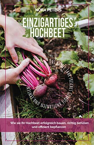 Einzigartiges Hochbeet - Das ganze Jahr frisches Gemüse anbauen und ernten: Wie Sie Ihr Hochbeet erfolgreich bauen, richtig befüllen und effizient bepflanzen