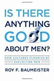 Image of Is There Anything Good About Men?: How Cultures Flourish by Exploiting Men