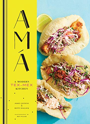 Ama. A Modern Tex-Mex Kitchen: A Modern Tex-Mex Kitchen (Mexican Food Cookbooks, Tex-Mex Cooking, Mexican and Spanish Recipes)