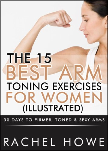 Amazon.com: The 15 Best Arm Toning Exercises for Women [Illustrated]: 30  Days to Firmer, Toned & Sexy Arms (Fitness Model Physique Series) eBook:  Howe, Rachel: Kindle Store