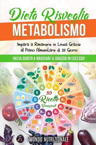 Dieta Risveglia Metabolismo: Inizia Subito a Bruciare il Grasso in Eccesso! Impara a Rimanere in Linea Grazie al Piano Alimentare di 28 Giorni + 50 Ricette Dimagranti