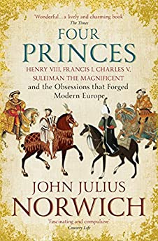 Four Princes: Henry VIII, Francis I, Charles V, Suleiman the Magnificent and the Obsessions that Forged Modern Europe (English Edition) de [John Julius Norwich]