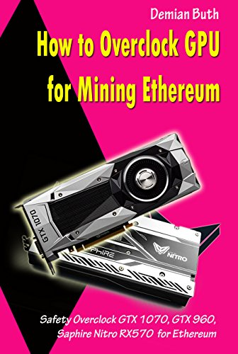 How to Overclock GPU for Mining Ethereum: Safety Overclock GTX 1070, GTX 960, Saphire Nitro RX570 for Ethereum (English Edition)