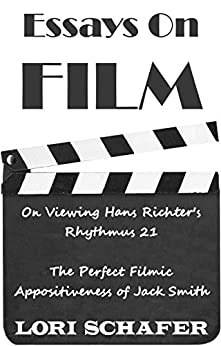 Essays on Film: On Viewing Hans Richter's Rhythmus 21 and The Perfect Filmic Appositiveness of Jack Smith by [Lori Schafer]