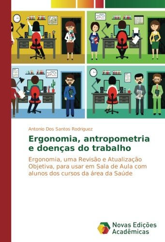Ergonomia, antropometria e doenças do trabalho: Ergonomia, uma Revisão e Atualização Objetiva, para usar em Sala de Aula com alunos dos cursos da área da Saúde