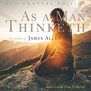 As a Man Thinketh: 21st Century Edition     The Wisdom of James Allen              By:                                                                                                                                 Sam Torode                               Narrated by:                                                                                                                                 Sam Torode                      Length: 42 mins     124 ratings     Overall 4.8