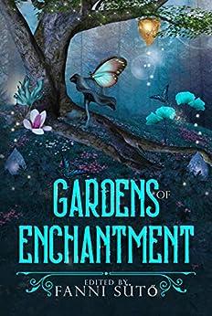 Gardens of Enchantment: An Enchanted Gardens Anthology by [Fanni Sütő, Damien Mckeating, Vonnie Winslow Crist, Zoey Xolton, Steve Carr, Sally Basmajian, Madison McSweeney, Judith Field, Jennifer Vizner, Pamela Jeffs]