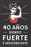 40 Años Siendo Fuerte e Independiente: Regalo de Cumpleaños 40 Años Para Mujer. Cuaderno de Notas, Libreta de Apuntes, Agenda o Diario Personal