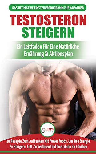Testosteron Steigern: Der Ultimative Leitfaden Und Aktionsplan Für Anfänger - 30 Natürliche Kraftfutter Zur Steigerung Ihres Testosteronspiegels (Bücher In Deutsch / Testosterone Diet German Book)