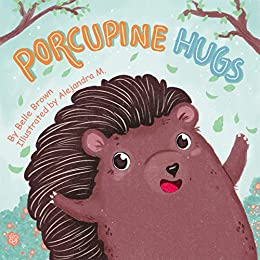 Porcupine Hugs: Children's Rhyming Picture Book About Friendship for Toddlers, Preschoolers, Kindergarten and Early Readers by [Belle Brown, Alejandra Moreno]
