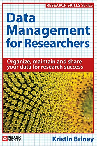 Data Management for Researchers: Organize, maintain and share your data for research success (Resear