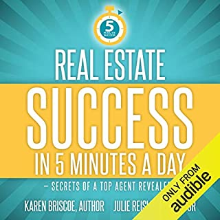 Real Estate Success in 5 Minutes a Day     Secrets of a Top Agent Revealed              By:                                                                                                                                 Karen Briscoe                               Narrated by:                                                                                                                                 Julie Reisler                      Length: 17 hrs and 29 mins     33 ratings     Overall 3.8