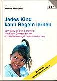 Jedes Kind kann Regeln lernen,vom Baby bis zum Schulkind: wie Eltern Grenzen setzen und Verhaltensregeln vermitteln können ; [das Buch des positiven Lenkens] / Annette Kast-Zahn