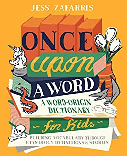 Once Upon a Word: A Word-Origin Dictionary for Kids—Building Vocabulary Through Etymology, Definitions & Stories by [Jess  Zafarris]