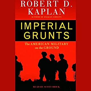 Imperial Grunts     On the Ground with the American Military, from Mongolia to the Philippines to Iraq and Beyond...              By:                                                                                                                                 Robert D. Kaplan                               Narrated by:                                                                                                                                 John H. Mayer                      Length: 18 hrs and 37 mins     182 ratings     Overall 4.0