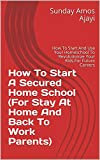 How To Start A Secured Home School (For Stay At Home And Back To Work Parents): How To Start And Use Your Homeschool To Revolutionize Your Kids For Future Careers (English Edition)
