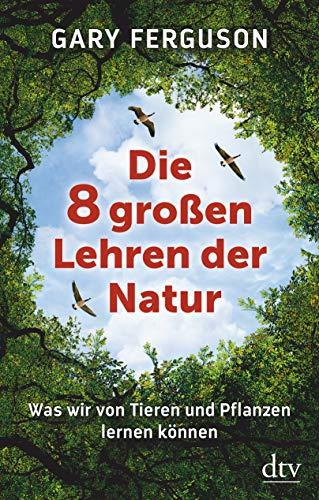 Die acht großen Lehren der Natur: Was wir von Tieren und Pflanzen lernen können