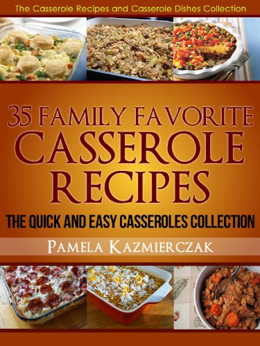 35 Family Favorite Casserole Recipes – The Quick and Easy Casseroles Collection (The Casserole Recipes and Casserole Dishes Collect Book 3) by [Pamela Kazmierczak]