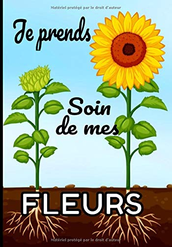 Je prends soin de mes fleurs: Le carnet de bord idéal pour gérer votre jardin (plantes d'intérieurs et d'extérieurs, potager, fleurs...)
