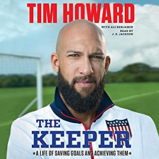 The Keeper     A Life of Saving Goals and Achieving Them              By:                                                                                                                                 Tim Howard,                                                                                        Ali Benjamin                               Narrated by:                                                                                                                                 J. D. Jackson                      Length: 8 hrs and 22 mins     18 ratings     Overall 3.9
