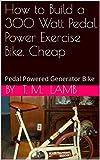 How to Build a 300 Watt Pedal Power Exercise Bike, Cheap: Pedal Powered Generator Bike