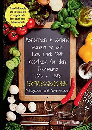 Abnehmen + schlank werden mit der Low Carb Diät. Kochbuch für den Thermomix TM5 + TM31. Expresskochen Mittagessen und Abendessen. Schnelle Rezepte und ... vegetarisch Essen fast ohne Kohlenhydrate