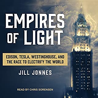 Empires of Light     Edison, Tesla, Westinghouse, and the Race to Electrify the World              By:                                                                                                                                 Jill Jonnes                               Narrated by:                                                                                                                                 Chris Sorensen                      Length: 16 hrs and 51 mins     143 ratings     Overall 4.4