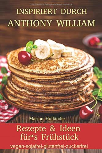 Inspiriert durch Anthony William - Rezepte und Ideen für's Frühstück (vegan-sojafrei-glutenfrei-zuckerfrei)