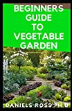 BEGINNERS GUIDE TO VEGETABLE GARDEN: Step by Step Guide To Settling Up Your Own Vegetable Garden at Home