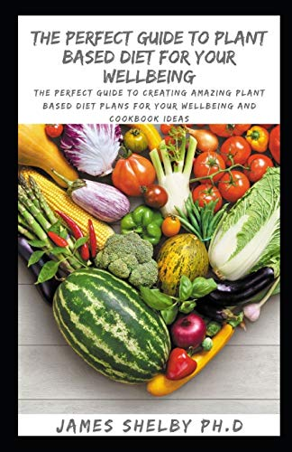 THE PERFECT GUIDE TO PLANT BASED DIET FOR YOUR WELLBEING: The Perfect Guide To Creating Amazing Plant Based Diet Plans For Your Wellbeing And Cookbook Ideas
