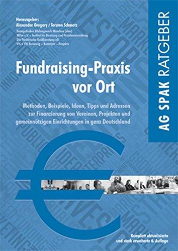 Fundraising-Praxis vor Ort: Methoden, Beispiele, Ideen, Tipps und Adressen zur Finanzierung von regionalen Vereinen, Projekten und gemeinnützigen Einrichtungen in ganz Deutschland