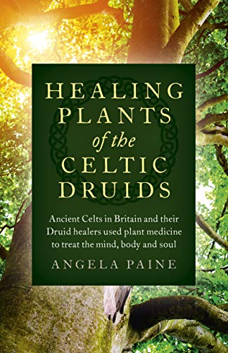 Healing Plants of the Celtic Druids: Ancient Celts in Britain and their Druid Healers Used Plant Medicine to Treat the Mind, Body and Soul