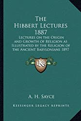 The Hibbert Lectures 1887: Lectures on the Origin and Growth of Religion as Illustrated by the Religion of the Ancient Babylonians