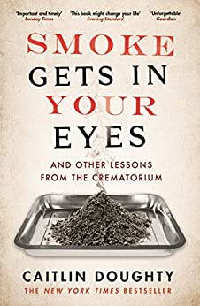 Smoke Gets in Your Eyes: And Other Lessons from the Crematorium by [Caitlin Doughty]