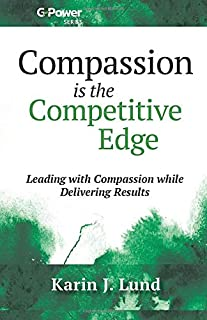 Compassion is the Competitive Edge: Leading with Compassion while Delivering Results