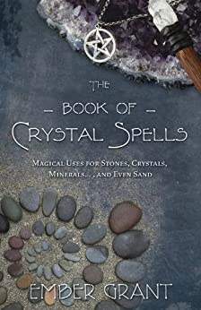 The Book of Crystal Spells: Magical Uses for Stones, Crystals, Minerals ... and Even Sand by [Ember Grant]