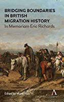 Bridging Boundaries in British Migration History: In Memoriam Eric Richards (Anthem Studies in British History)