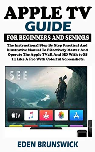 Apple TV Guide For Beginners And Seniors: The Instructional Step By Step Practical And Illustrative Manual To Effectively Master And Operate The Apple ... With tvOS 14 Like A Pro. (English Edition)