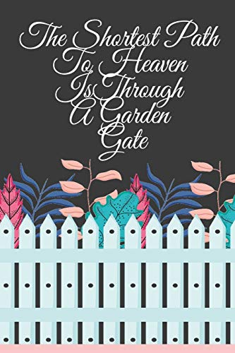 The Shortest Path To Heaven Is Through A Garden Gate: Gardening Gifts For Women Under 20 Dollars - Vegetable Growing Journal - Gardening Planner And Log Book