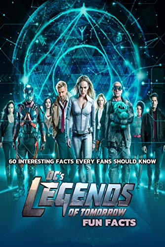 Legend Of Tomorrow Fun Facts : 60 Interesting Facts Every Fans Should Know (English Edition)