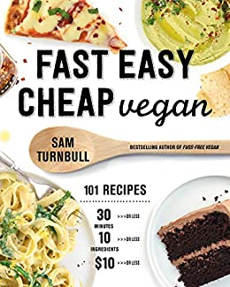 Fast Easy Cheap Vegan: 101 Recipes You Can Make in 30 Minutes or Less, for $10 or Less, and with 10 Ingredients or Less! by [Sam Turnbull]