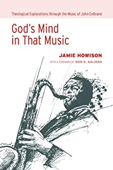 God's Mind in That Music: Theological Explorations through the Music of John Coltrane by [Jamie Howison, Don E. Saliers]