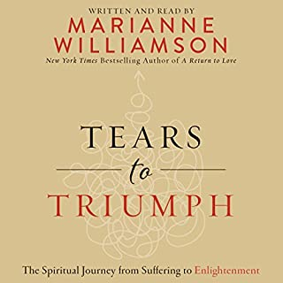 Tears to Triumph     The Spiritual Journey from Suffering to Enlightenment              By:                                                                                                                                 Marianne Williamson                               Narrated by:                                                                                                                                 Marianne Williamson                      Length: 6 hrs and 42 mins     1,039 ratings     Overall 4.7