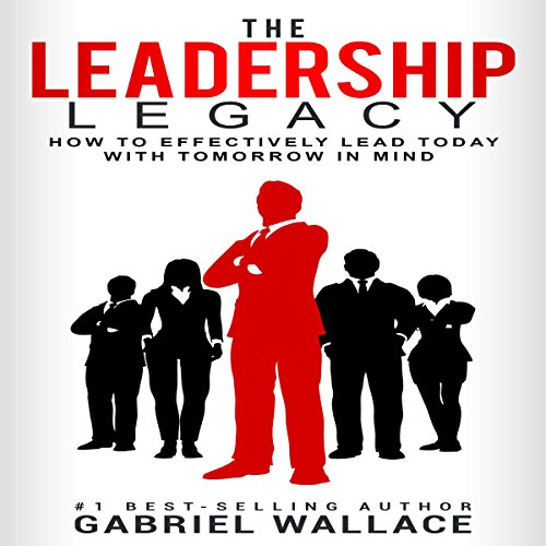 The Leadership Legacy: How To Effectively Lead Today With Tomorrow in Mind audiobook cover art