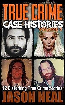 True Crime Case Histories - Volume 3: 12 Disturbing True Crime Stories (True Crime Collection) by [Jason Neal]