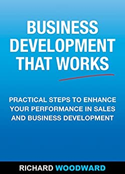 Business Development That Works: Practical Steps to Enhance your Performance in Sales and Business Development by [Richard Woodward]