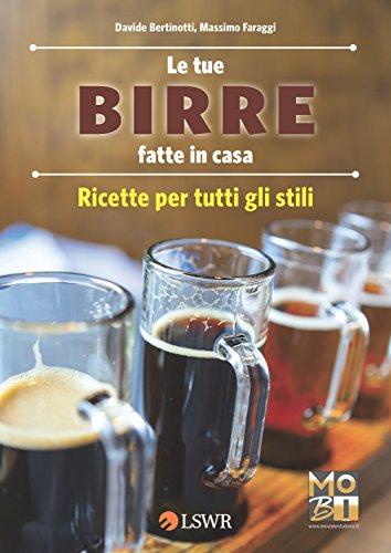 Le tue birre fatte in casa: Ricette per tutti gli stili